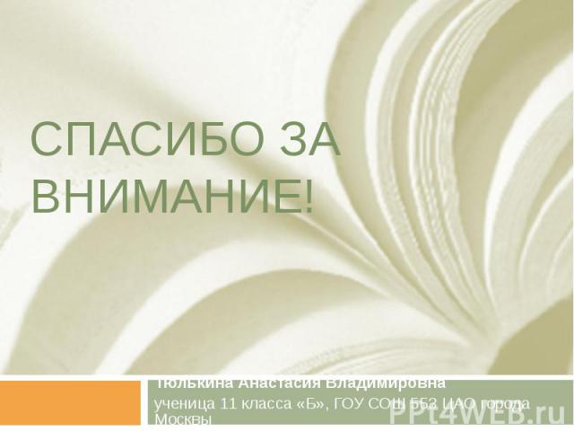 СПАСИБО ЗА ВНИМАНИЕ ! Тюлькина Анастасия Владимировна ученица 11 класса « Б », ГОУ СОШ 553 ЦАО города Москвы
