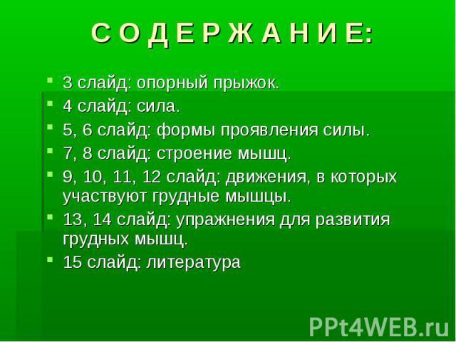 С О Д Е Р Ж А Н И Е: 3 слайд: опорный прыжок. 3 слайд: опорный прыжок. 4 слайд: сила. 4 слайд: сила. 5, 6 слайд: формы проявления силы. 5, 6 слайд: формы проявления силы. 7, 8 слайд: строение мышц. 7, 8 слайд: строение мышц. 9, 10, 11, 12 слайд: дви…