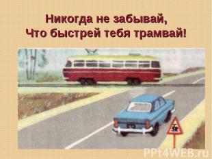 Никогда не забывай, Что быстрей тебя трамвай!