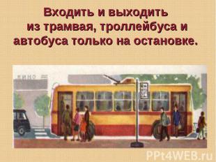 Входить и выходить из трамвая, троллейбуса и автобуса только на остановке.