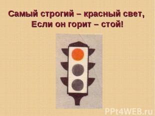 Самый строгий – красный свет, Если он горит – стой!