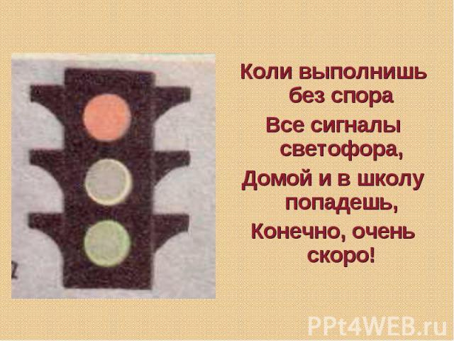 Коли выполнишь без спора Все сигналы светофора, Домой и в школу попадешь, Конечно, очень скоро!