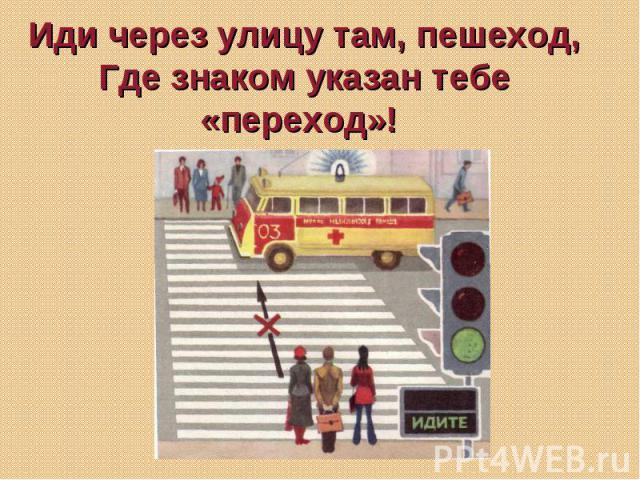 Иди через улицу там, пешеход, Где знаком указан тебе «переход»!