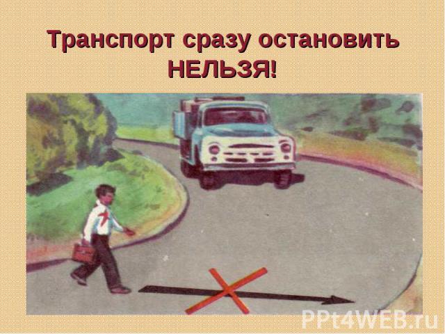 Транспорт сразу остановить НЕЛЬЗЯ!