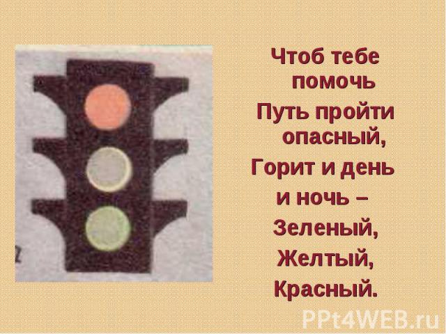 Чтоб тебе помочь Путь пройти опасный, Горит и день и ночь – Зеленый,Желтый,Красный.