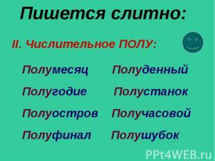 Пишется слитно: Полумесяц Полуденный Полугодие Полустанок Полуостров Получасовой