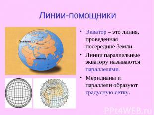 Линии-помощники Экватор – это линия, проведенная посередине Земли. Линии паралле