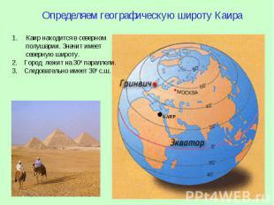 КАИР Определяем географическую широту Каира 1.Каир находится в северном полушари