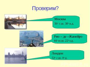 Проверим? Москва 56 о с.ш. 38 о в.д. Лондон 53 о с.ш. 0 о д. Рио – де –Жанейро 4
