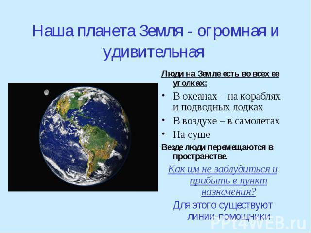 Наша планета Земля - огромная и удивительная Люди на Земле есть во всех ее уголках:В океанах – на кораблях и подводных лодкахВ воздухе – в самолетахНа суше Везде люди перемещаются в пространстве.Как им не заблудиться и прибыть в пункт назначения?Для…