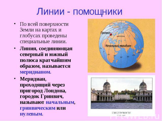 Линии - помощники По всей поверхности Земли на картах и глобусах проведены специальные линии. Линия, соединяющая северный и южный полюса кратчайшим образом, называется меридианом. Меридиан, проходящий через пригород Лондона, городок Гринвич, называю…
