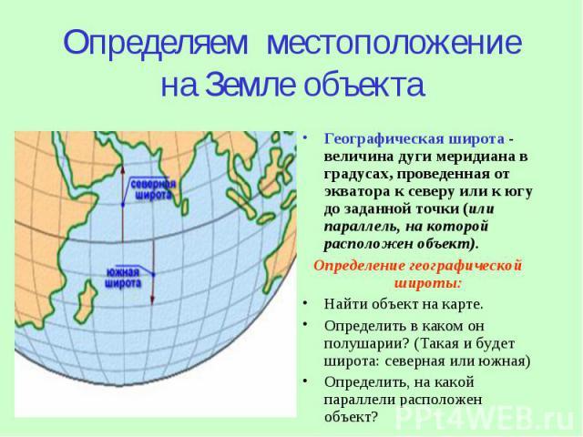 Определяем местоположение на Земле объекта Географическая широта - величина дуги меридиана в градусах, проведенная от экватора к северу или к югу до заданной точки (или параллель, на которой расположен объект). Определение географической широты: Най…