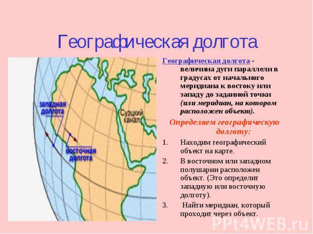 Географическая долгота Географическая долгота - величина дуги параллели в градусах от начального меридиана к востоку или западу до заданной точки (или меридиан, на котором расположен объект). Определяем географическую долготу: 1.Находим географическ…