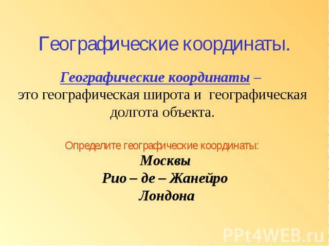 Географические координаты. Географические координаты – это географическая широта и географическая долгота объекта. Определите географические координаты: Москвы Рио – де – Жанейро Лондона