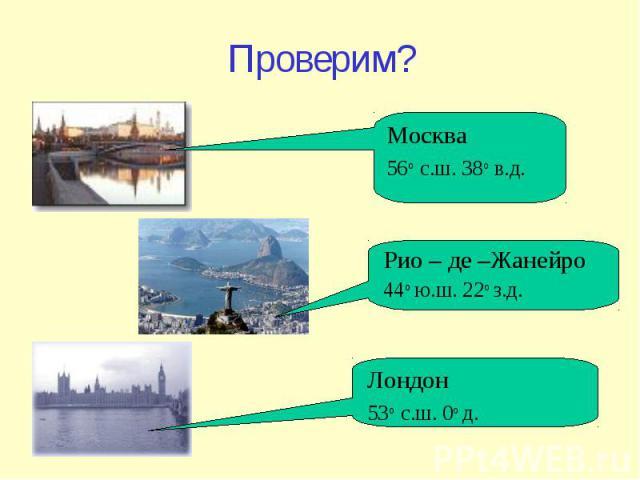 Проверим? Москва 56 о с.ш. 38 о в.д. Лондон 53 о с.ш. 0 о д. Рио – де –Жанейро 44 о ю.ш. 22 о з.д.