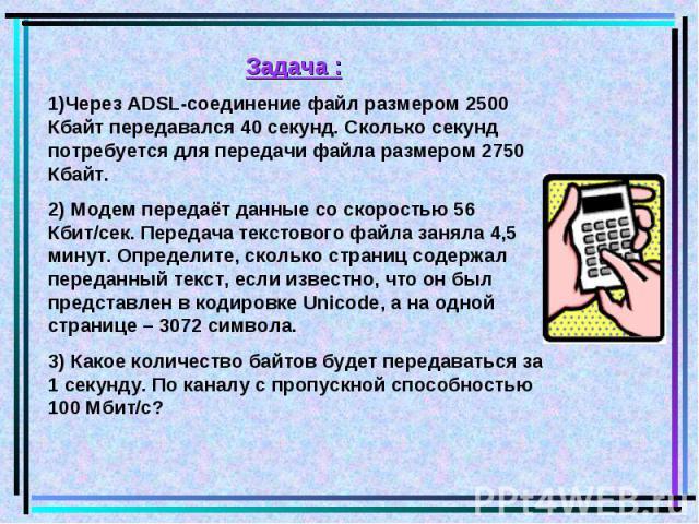 Задача : 1)Через ADSL-соединение файл размером 2500 Кбайт передавался 40 секунд. Сколько секунд потребуется для передачи файла размером 2750 Кбайт. 2) Модем передаёт данные со скоростью 56 Кбит/сек. Передача текстового файла заняла 4,5 минут. Опреде…