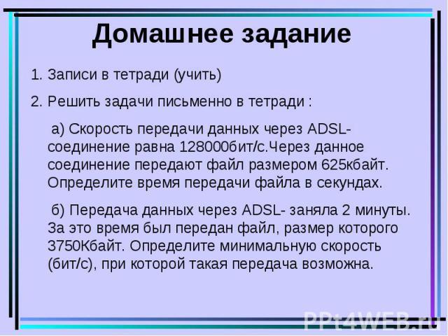 Домашнее задание 1.Записи в тетради (учить) 2.Решить задачи письменно в тетради : а) Скорость передачи данных через ADSL- соединение равна 128000бит/с.Через данное соединение передают файл размером 625кбайт. Определите время передачи файла в секунда…