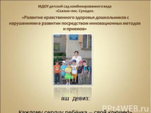 Наш девиз: «Каждому сердцу ребёнка – свой ключик!»