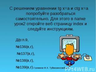 С решением уравнении tg x=a и ctg x=a попробуйте разобраться самостоятельно. Для