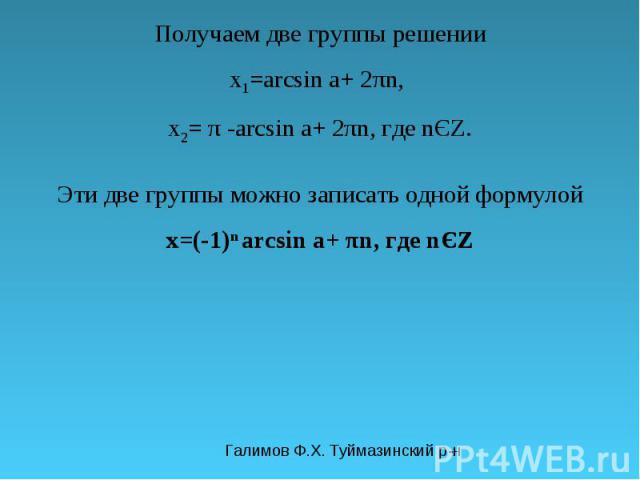 Галимов Ф.Х. Туймазинский р-н Получаем две группы решении x 1 =arcsin a+ 2πn, x 2 = π -arcsin a+ 2πn, где nЄZ. Эти две группы можно записать одной формулой x=(-1) n arcsin a+ πn, где nЄZ