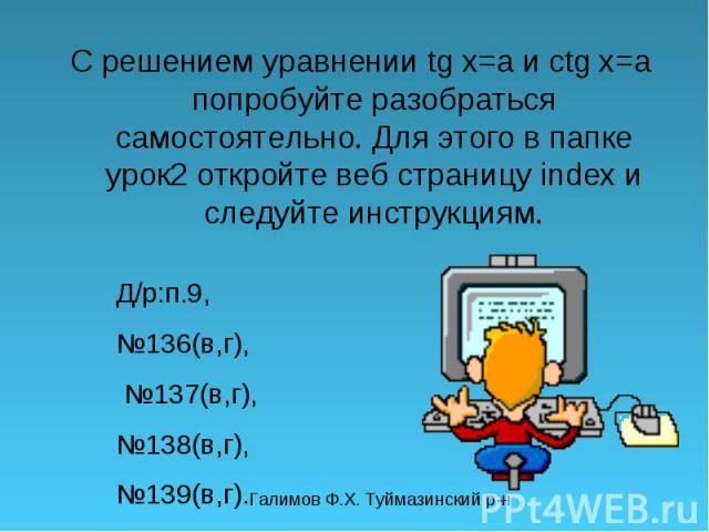 С решением уравнении tg x=a и ctg x=a попробуйте разобраться самостоятельно. Для этого в папке урок2 откройте веб страницу index и следуйте инструкциям. Д/р:п.9, 136(в,г), 137(в,г), 138(в,г), 139(в,г).