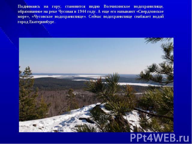 Поднимаясь на гору, становится видно Волчихинское водохранилище, образованное на реке Чусовая в 1944 году. А еще его называют «Свердловское море», «Чусовское водохранилище». Сейчас водохранилище снабжает водой город Екатеринбург.