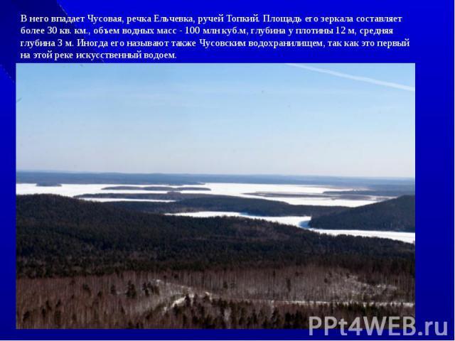 В него впадает Чусовая, речка Ельчевка, ручей Топкий. Площадь его зеркала составляет более 30 кв. км., объем водных масс - 100 млн куб.м, глубина у плотины 12 м, средняя глубина 3 м. Иногда его называют также Чусовским водохранилищем, так как это пе…