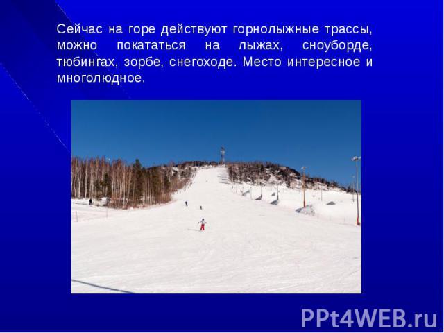 Сейчас на горе действуют горнолыжные трассы, можно покататься на лыжах, сноуборде, тюбингах, зорбе, снегоходе. Место интересное и многолюдное.