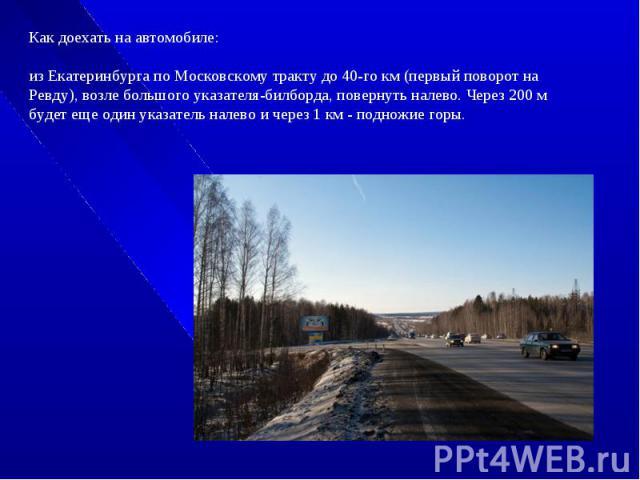 Как доехать на автомобиле: из Екатеринбурга по Московскому тракту до 40-го км (первый поворот на Ревду), возле большого указателя-билборда, повернуть налево. Через 200 м будет еще один указатель налево и через 1 км - подножие горы.