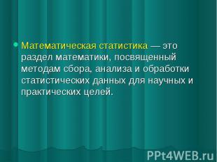 Математическая статистика это раздел математики, посвященный методам сбора, анал