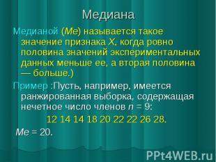 Медиана Медианой (Ме) называется такое значение признака X, когда ровно половина