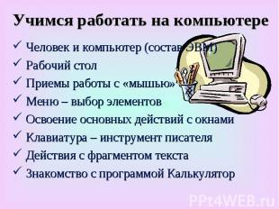 Учимся работать на компьютере Человек и компьютер (состав ЭВМ) Рабочий стол Рабо