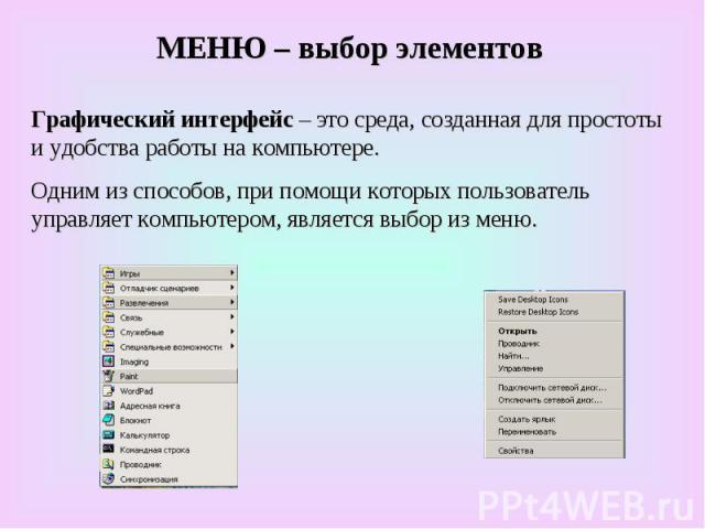 МЕНЮ – выбор элементов Графический интерфейс – это среда, созданная для простоты и удобства работы на компьютере. Одним из способов, при помощи которых пользователь управляет компьютером, является выбор из меню.