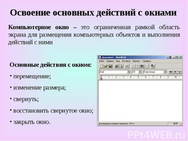 Освоение основных действий с окнами Компьютерное окно – это ограниченная рамкой область экрана для размещения компьютерных объектов и выполнения действий с ними Основные действия с окном: п перемещение; и изменение размера; с свернуть; в восстановит…