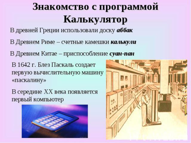 Знакомство с программой Калькулятор В древней Греции использовали доску аббак В Древнем Риме – счетные камешки калькули В Древнем Китае – приспособление суан-пан В 1642 г. Блез Паскаль создает первую вычислительную машину «паскалину» В середине XX в…