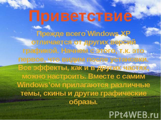 Приветствие Прежде всего Windows XP отличается от других версий графикой. Начнем с этого, т.к. это первое, что видим после установки. Все эффекты, как и в других частях, можно настроить. Вместе с самим Windowsом прилагаются различные темы, скины и д…