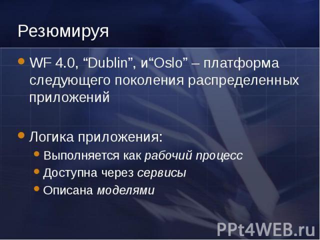 Резюмируя WF 4.0, Dublin, иOslo – платформа следующего поколения распределенных приложений Логика приложения: Выполняется как рабочий процесс Доступна через сервисы Описана моделями