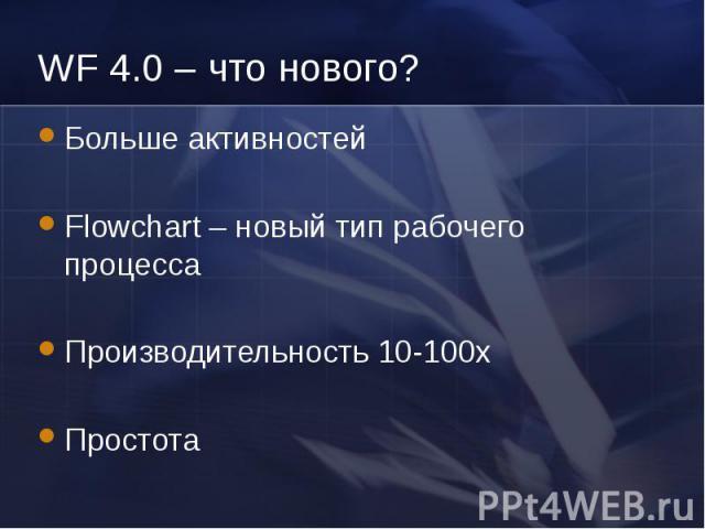 WF 4.0 – что нового? Больше активностей Flowchart – новый тип рабочего процесса Производительность 10-100x Простота