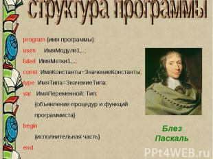 Блез Паскаль program {имя программы}; uses ИмяМодуля1,..; label ИмяМетки1,..; co