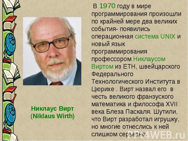Никлаус Вирт (Niklaus Wirth) В 1970 году в мире программирования произошли по крайней мере два великих события- появились операционная система UNIX и новый язык программирования профессором Никлаусом Виртом из ETH, швейцарского Федерального Технолог…