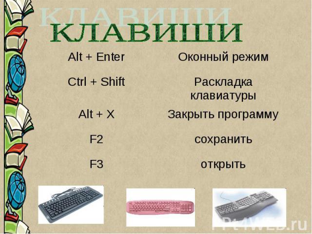 Alt + EnterОконный режим Ctrl + ShiftРаскладка клавиатуры Alt + XЗакрыть программу F2сохранить F3открыть
