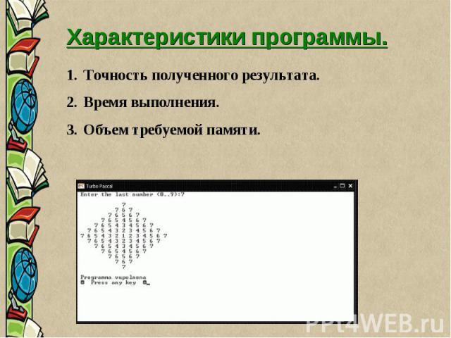 Характеристики программы. 1. Точность полученного результата. 2. Время выполнения. 3. Объем требуемой памяти.