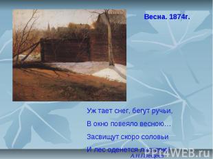 12 Весна. 1874г. Уж тает снег, бегут ручьи, В окно повеяло весною… Засвищут скор