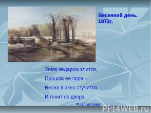 5 Весенний день. 1873г. Зима недаром злится, Прошла ее пора – Весна в окно стучи