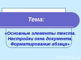«Основные элементы текста. Настройки окна документа. Форматирование абзаца» Тема