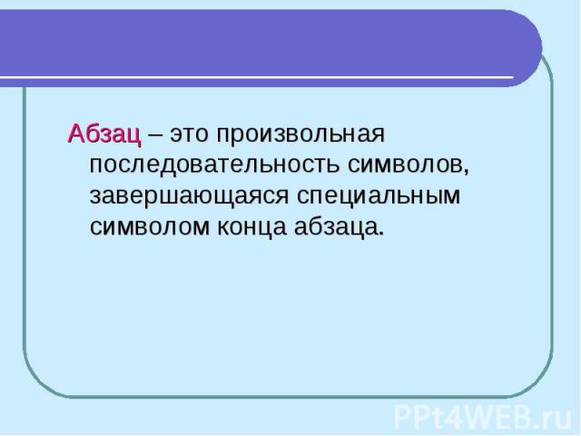 Абзац – это произвольная последовательность символов, завершающаяся специальным символом конца абзаца.