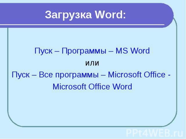 Загрузка Word: Пуск – Программы – MS Word или Пуск – Все программы – Microsoft Office - Microsoft Office Word