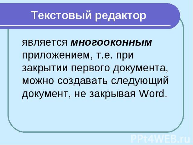 Текстовый редактор является многооконным приложением, т.е. при закрытии первого документа, можно создавать следующий документ, не закрывая Word.