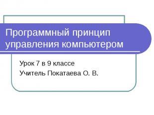Программный принцип управления компьютером Урок 7 в 9 классе Учитель Покатаева О