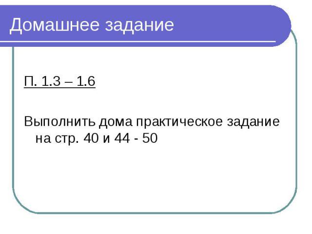 Домашнее задание П. 1.3 – 1.6 Выполнить дома практическое задание на стр. 40 и 44 - 50